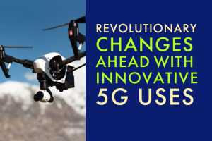 Revolutionary changes ahead with innovative 5G uses